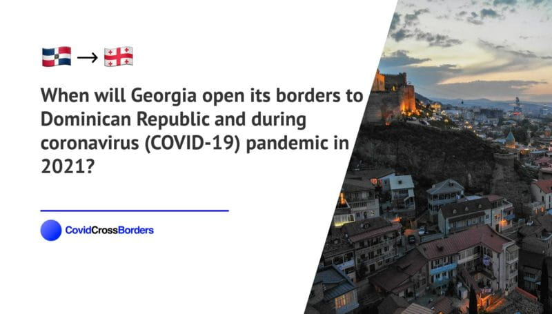 When will Georgia open its borders to Dominican Republic and  during coronavirus (COVID-19) pandemic in 2021?