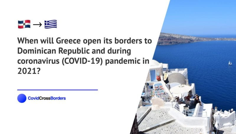 When will Greece open its borders to Dominican Republic and  during coronavirus (COVID-19) pandemic in 2021?