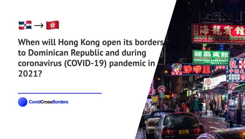 When will Hong Kong open its borders to Dominican Republic and  during coronavirus (COVID-19) pandemic in 2021?