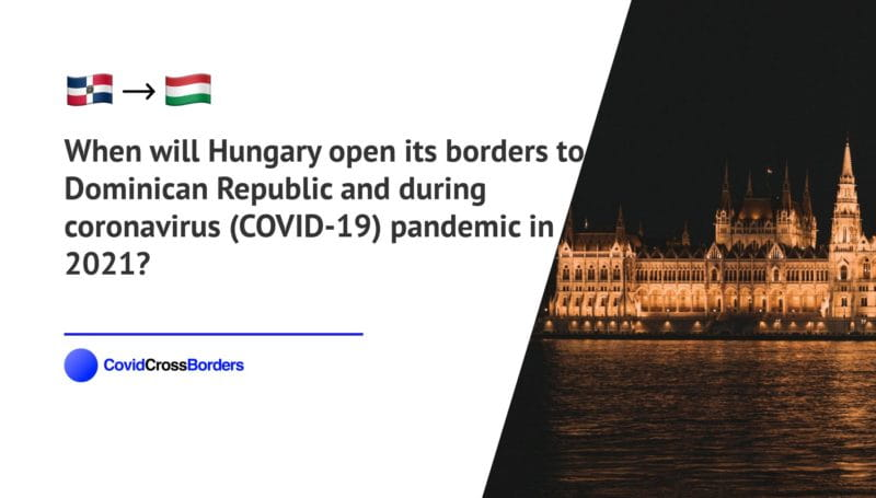 When will Hungary open its borders to Dominican Republic and  during coronavirus (COVID-19) pandemic in 2021?