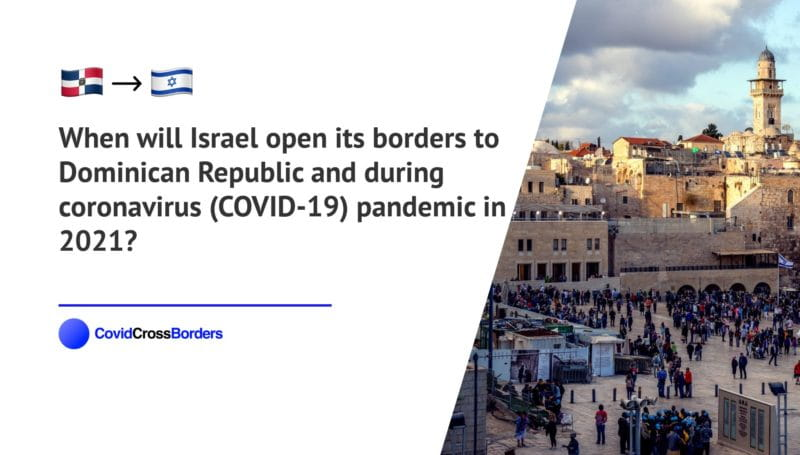 When will Israel open its borders to Dominican Republic and  during coronavirus (COVID-19) pandemic in 2021?