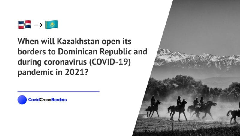 When will Kazakhstan open its borders to Dominican Republic and  during coronavirus (COVID-19) pandemic in 2021?