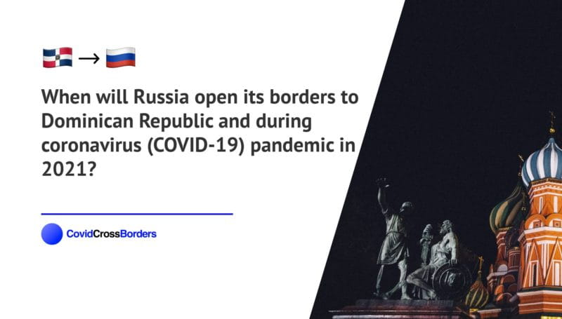 When will Russia open its borders to Dominican Republic and  during coronavirus (COVID-19) pandemic in 2021?