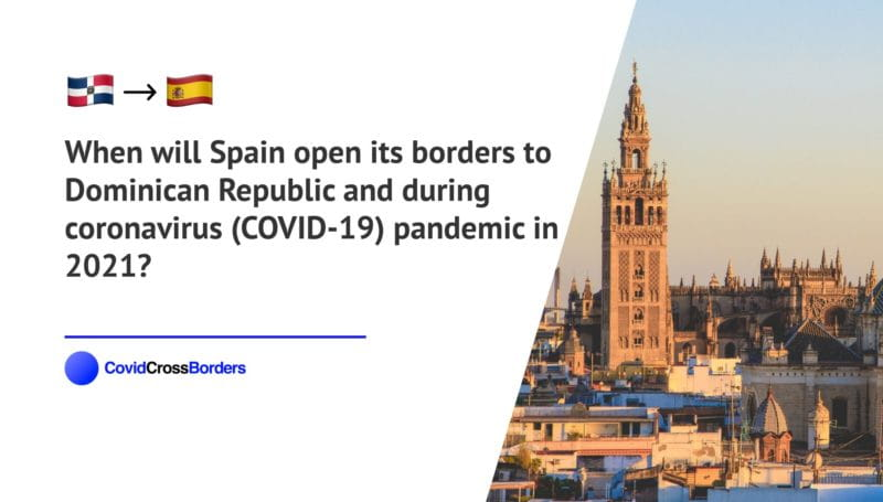 When will Spain open its borders to Dominican Republic and  during coronavirus (COVID-19) pandemic in 2021?
