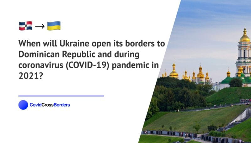 When will Ukraine open its borders to Dominican Republic and  during coronavirus (COVID-19) pandemic in 2021?