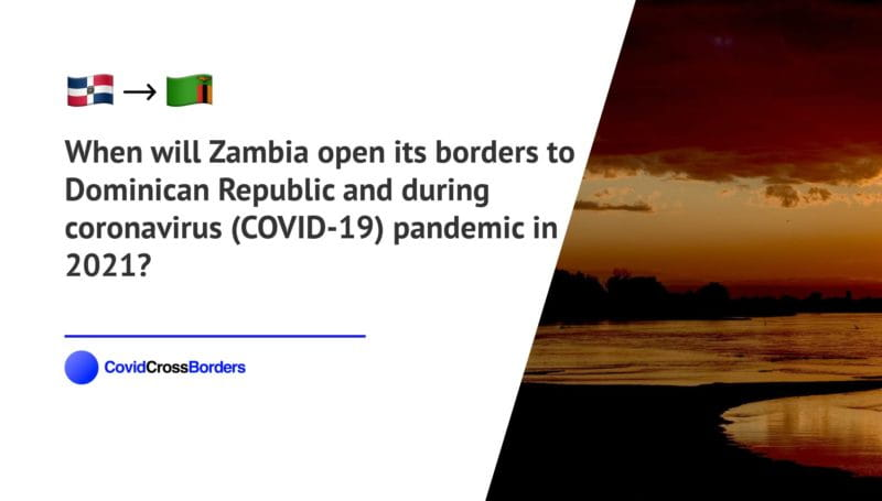 When will Zambia open its borders to Dominican Republic and  during coronavirus (COVID-19) pandemic in 2021?
