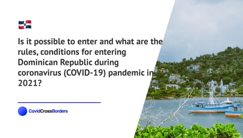 Is it possible to enter and what are the rules, conditions for entering Dominican Republic during coronavirus (COVID-19) pandemic in 2021?