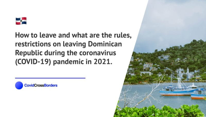 How to leave and what are the rules, restrictions on leaving Dominican Republic during the coronavirus (COVID-19) pandemic in 2021.