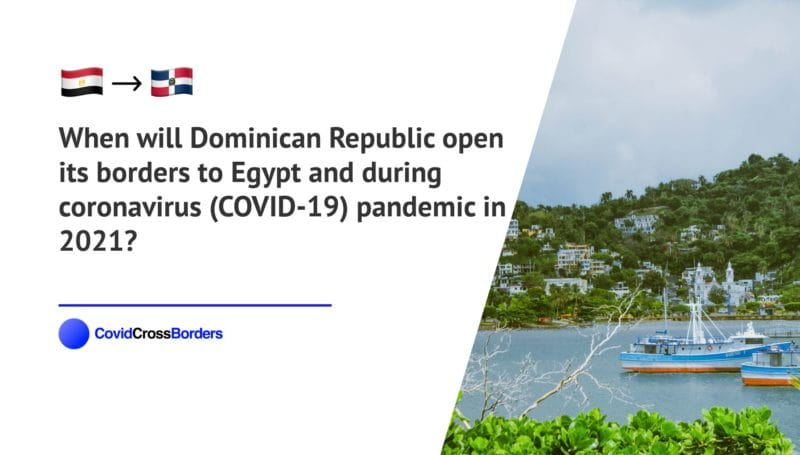 When will Dominican Republic open its borders to Egypt and  during coronavirus (COVID-19) pandemic in 2021?