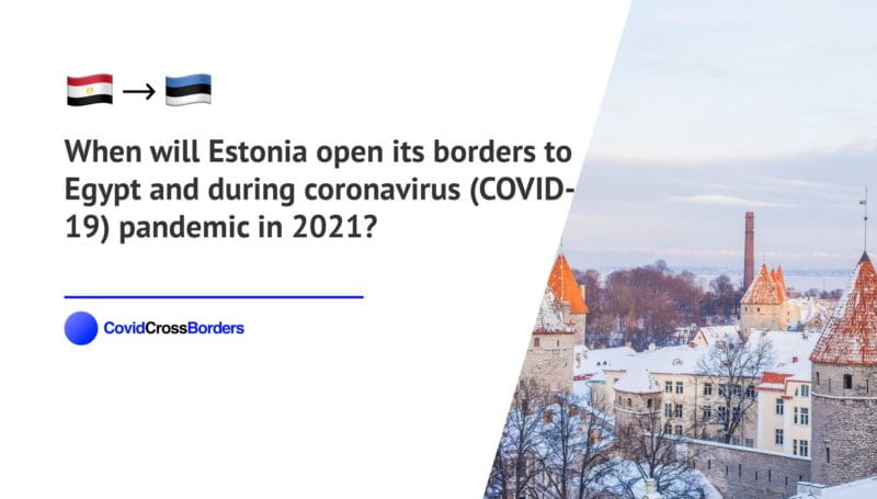 When will Estonia open its borders to Egypt and  during coronavirus (COVID-19) pandemic in 2021?