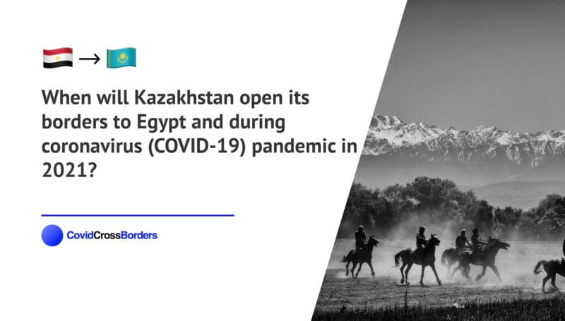 When will Kazakhstan open its borders to Egypt and  during coronavirus (COVID-19) pandemic in 2021?