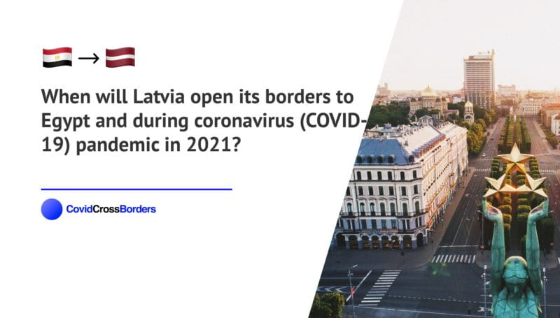 When will Latvia open its borders to Egypt and  during coronavirus (COVID-19) pandemic in 2021?