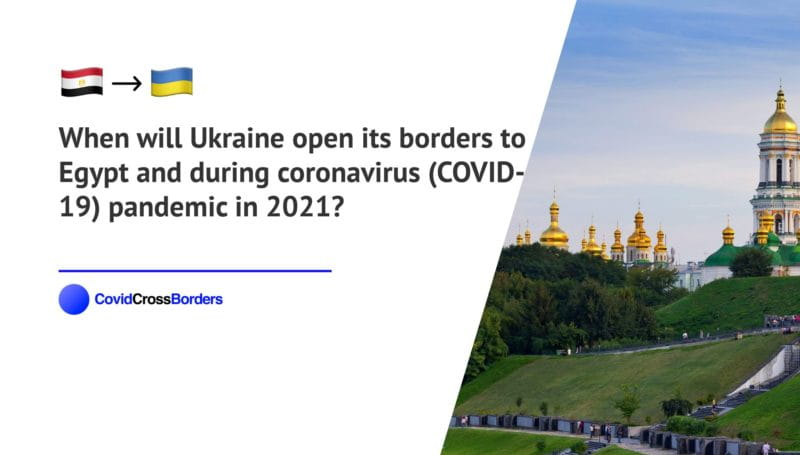 When will Ukraine open its borders to Egypt and  during coronavirus (COVID-19) pandemic in 2021?