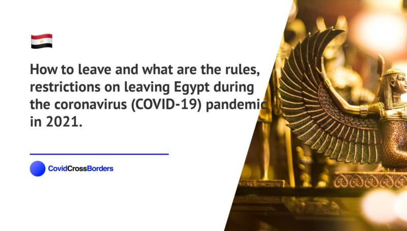 How to leave and what are the rules, restrictions on leaving Egypt during the coronavirus (COVID-19) pandemic in 2021.