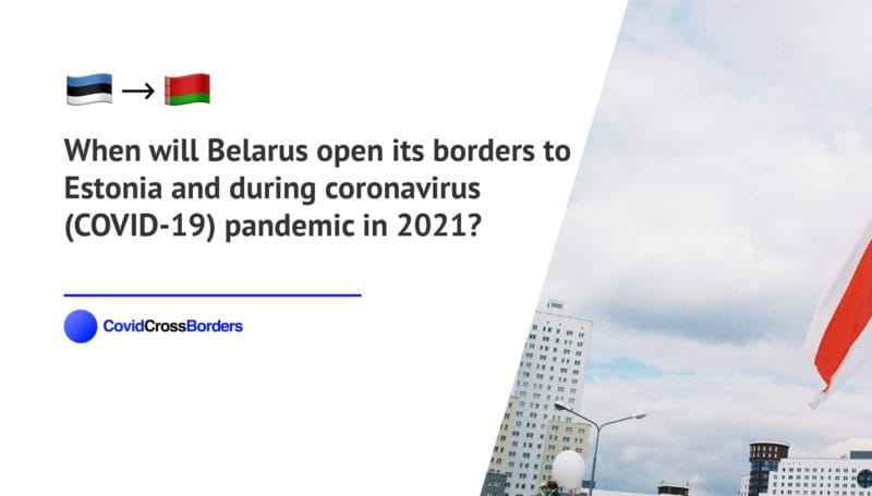 When will Belarus open its borders to Estonia and  during coronavirus (COVID-19) pandemic in 2021?
