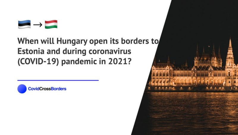 When will Hungary open its borders to Estonia and  during coronavirus (COVID-19) pandemic in 2021?