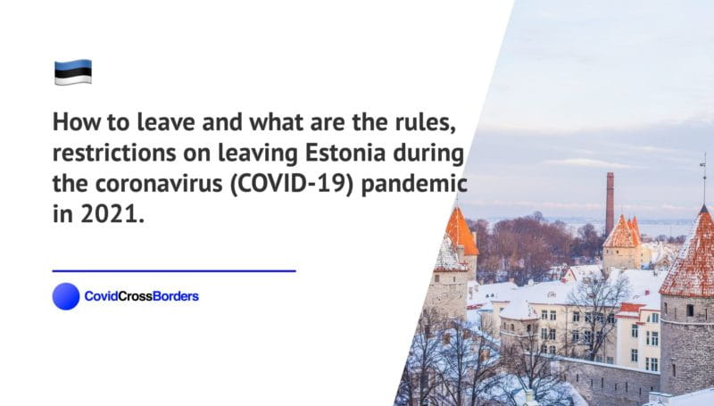 How to leave and what are the rules, restrictions on leaving Estonia during the coronavirus (COVID-19) pandemic in 2021.