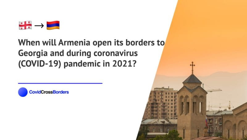 When will Armenia open its borders to Georgia and  during coronavirus (COVID-19) pandemic in 2021?
