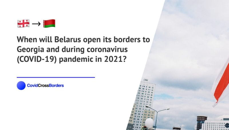 When will Belarus open its borders to Georgia and  during coronavirus (COVID-19) pandemic in 2021?