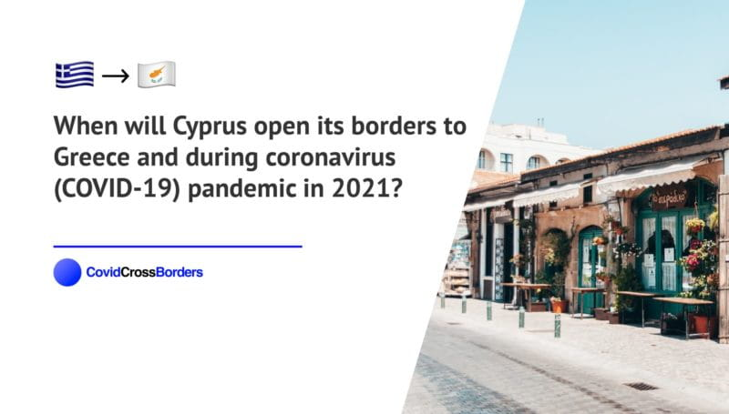 When will Cyprus open its borders to Greece and  during coronavirus (COVID-19) pandemic in 2021?
