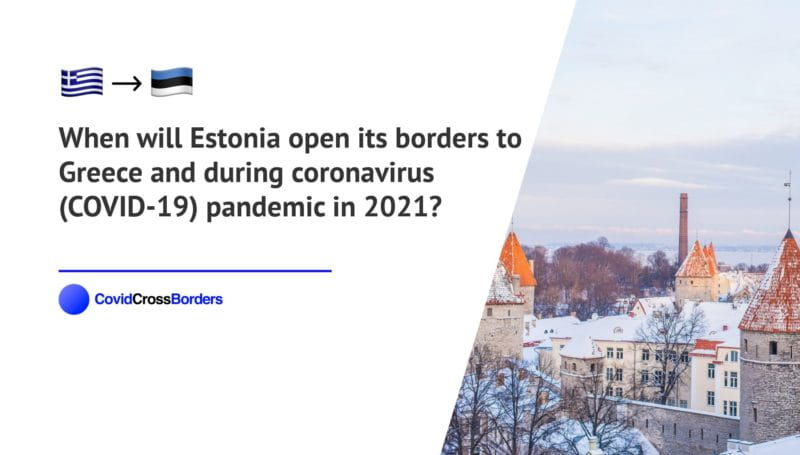 When will Estonia open its borders to Greece and  during coronavirus (COVID-19) pandemic in 2021?