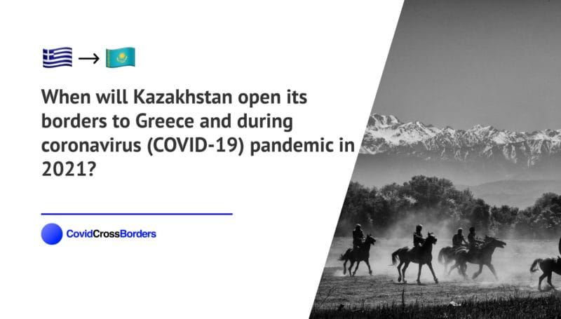 When will Kazakhstan open its borders to Greece and  during coronavirus (COVID-19) pandemic in 2021?