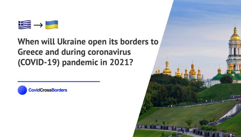 When will Ukraine open its borders to Greece and  during coronavirus (COVID-19) pandemic in 2021?