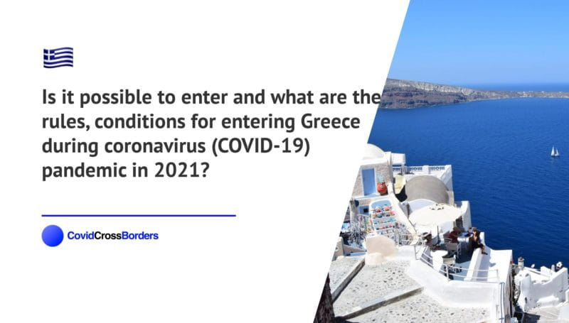 Is it possible to enter and what are the rules, conditions for entering Greece during coronavirus (COVID-19) pandemic in 2021?