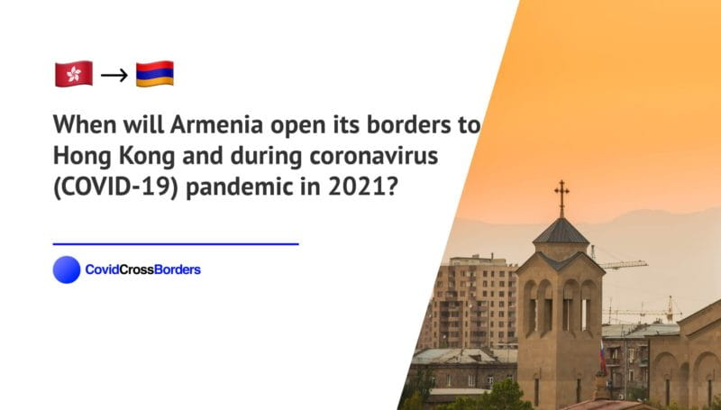 When will Armenia open its borders to Hong Kong and  during coronavirus (COVID-19) pandemic in 2021?