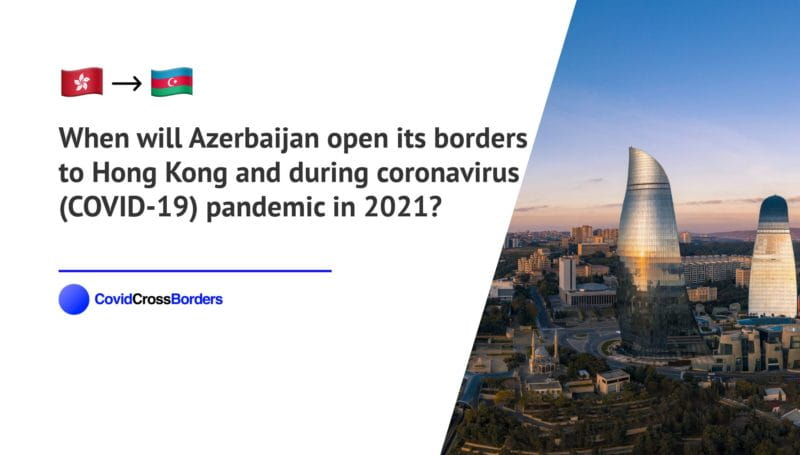 When will Azerbaijan open its borders to Hong Kong and  during coronavirus (COVID-19) pandemic in 2021?