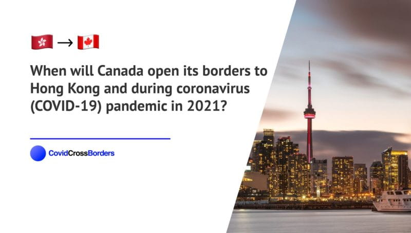 When will Canada open its borders to Hong Kong and  during coronavirus (COVID-19) pandemic in 2021?