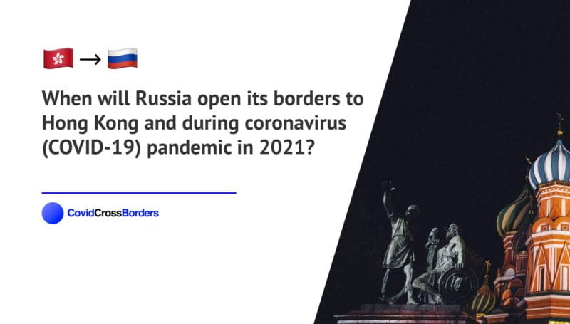 When will Russia open its borders to Hong Kong and  during coronavirus (COVID-19) pandemic in 2021?