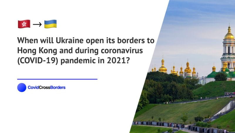 When will Ukraine open its borders to Hong Kong and  during coronavirus (COVID-19) pandemic in 2021?