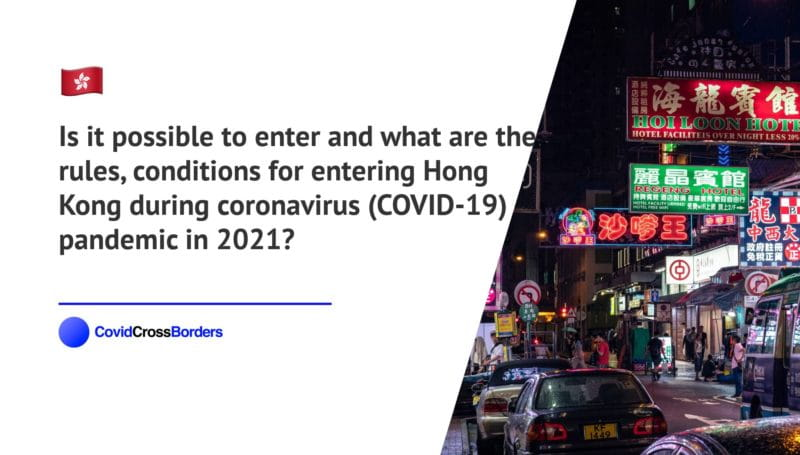 Is it possible to enter and what are the rules, conditions for entering Hong Kong during coronavirus (COVID-19) pandemic in 2021?