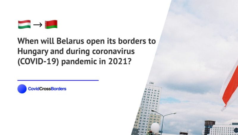 When will Belarus open its borders to Hungary and  during coronavirus (COVID-19) pandemic in 2021?