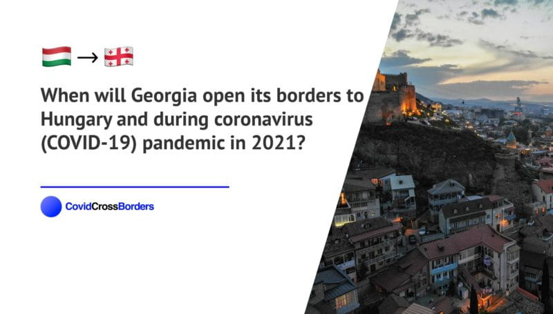 When will Georgia open its borders to Hungary and  during coronavirus (COVID-19) pandemic in 2021?