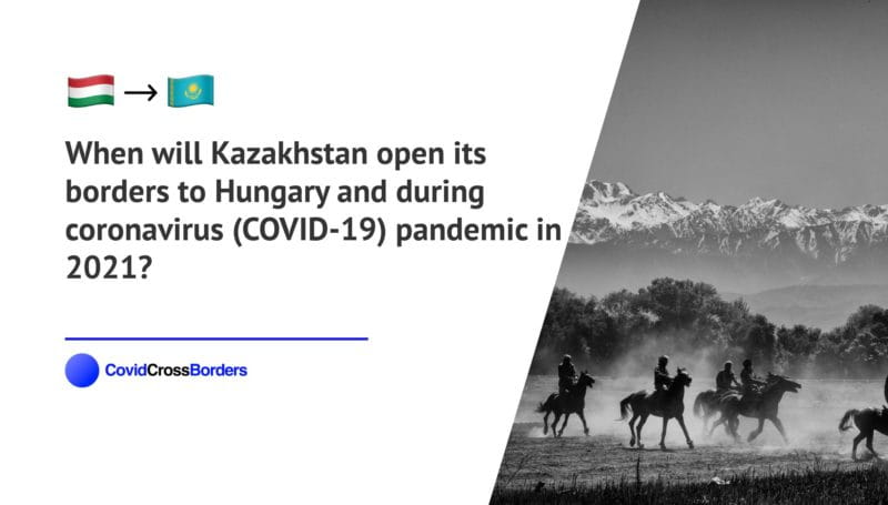 When will Kazakhstan open its borders to Hungary and  during coronavirus (COVID-19) pandemic in 2021?