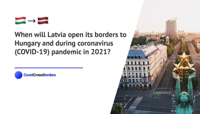 When will Latvia open its borders to Hungary and  during coronavirus (COVID-19) pandemic in 2021?