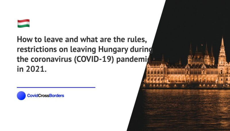 How to leave and what are the rules, restrictions on leaving Hungary during the coronavirus (COVID-19) pandemic in 2021.