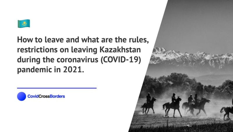 How to leave and what are the rules, restrictions on leaving Kazakhstan during the coronavirus (COVID-19) pandemic in 2021.