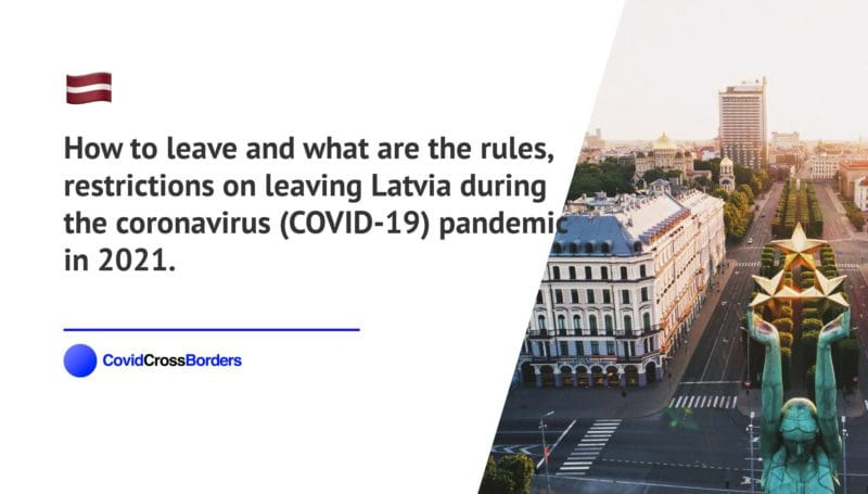 How to leave and what are the rules, restrictions on leaving Latvia during the coronavirus (COVID-19) pandemic in 2021.