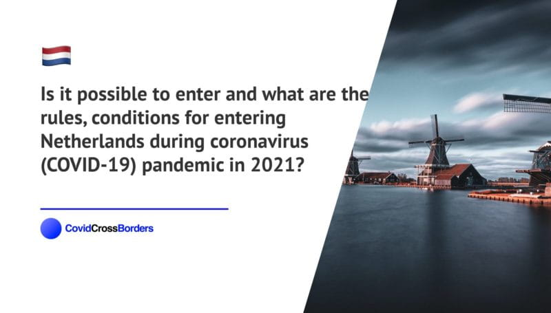 Is it possible to enter and what are the rules, conditions for entering Netherlands during coronavirus (COVID-19) pandemic in 2021?