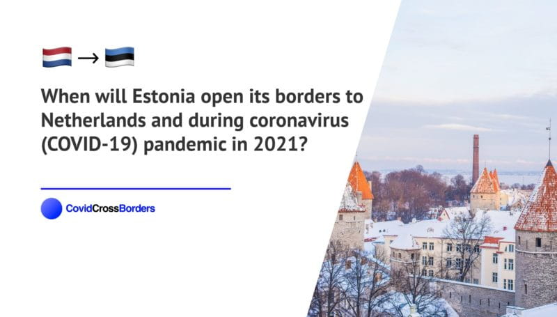 When will Estonia open its borders to Netherlands and  during coronavirus (COVID-19) pandemic in 2021?