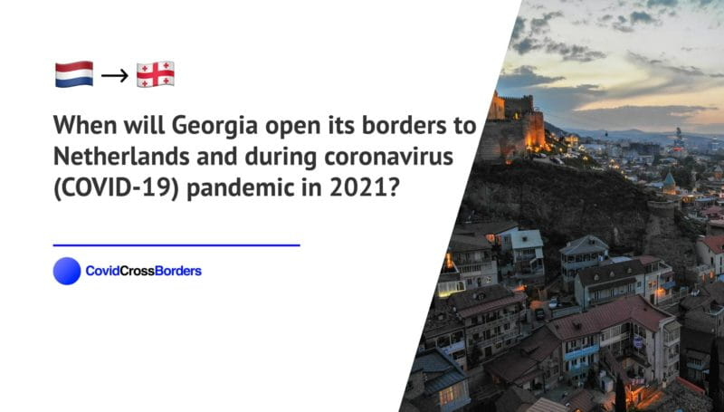 When will Georgia open its borders to Netherlands and  during coronavirus (COVID-19) pandemic in 2021?
