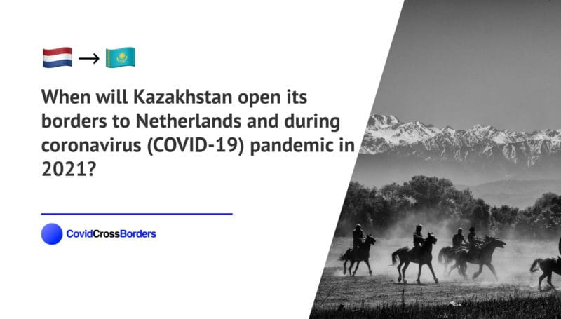 When will Kazakhstan open its borders to Netherlands and  during coronavirus (COVID-19) pandemic in 2021?