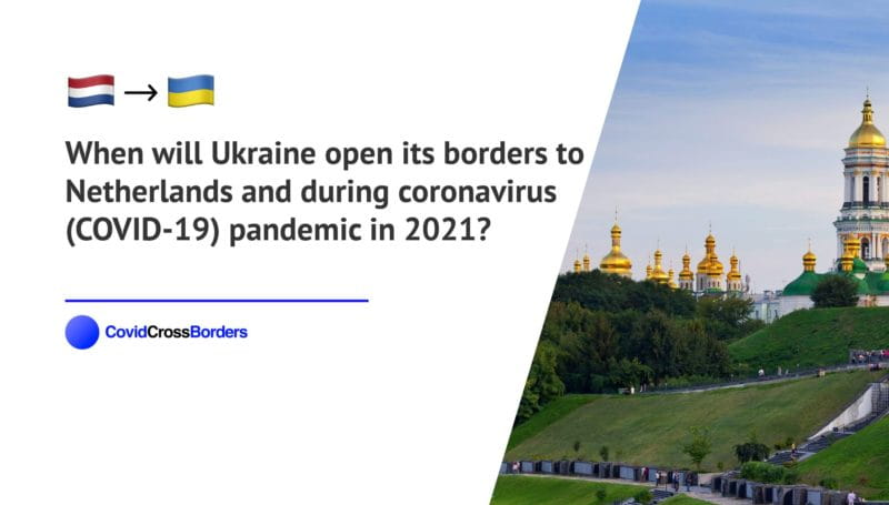 When will Ukraine open its borders to Netherlands and  during coronavirus (COVID-19) pandemic in 2021?