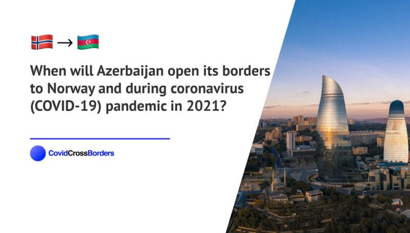 When will Azerbaijan open its borders to Norway and  during coronavirus (COVID-19) pandemic in 2021?