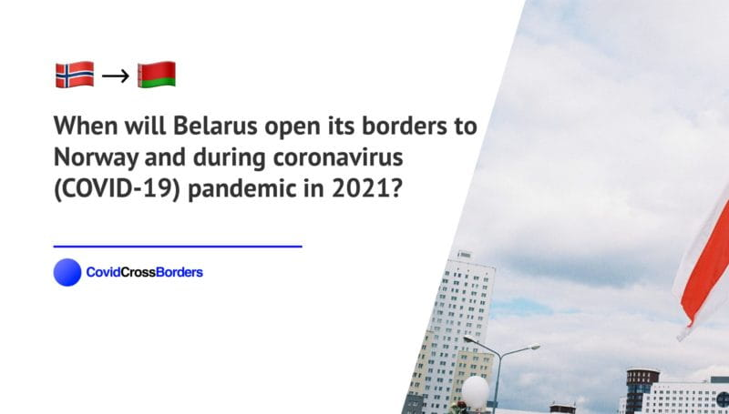 When will Belarus open its borders to Norway and  during coronavirus (COVID-19) pandemic in 2021?