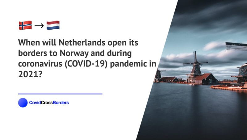 When will Netherlands open its borders to Norway and  during coronavirus (COVID-19) pandemic in 2021?