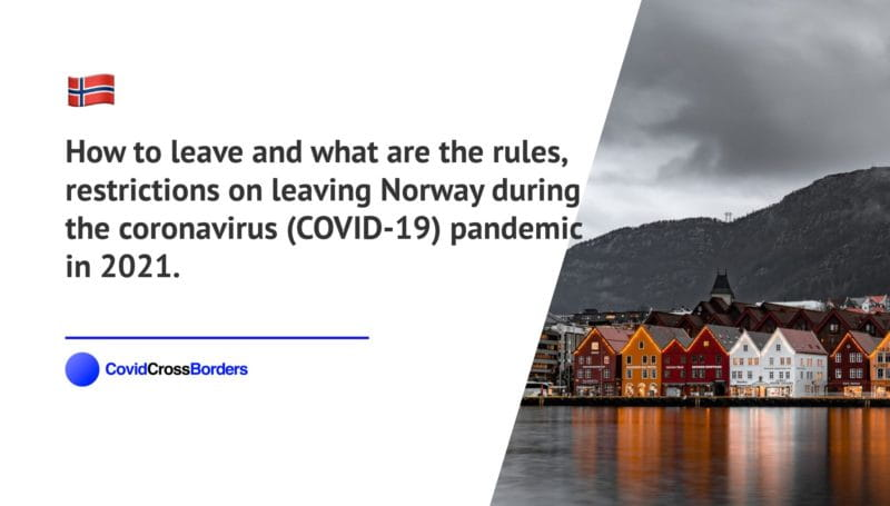 How to leave and what are the rules, restrictions on leaving Norway during the coronavirus (COVID-19) pandemic in 2021.